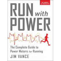 Run with Power: The Complete Guide to Power Meters for Running by Jim Vance, 9781937715434