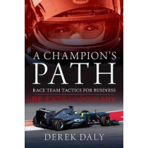 A Champion's Path: Race Team Tactics for Business be Extraordinary by Derek Daly, 9781937747824