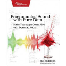 Programming Sound with Pure Data: Make Your Apps Come Alive with Dynamic Audio by Tony Hillerson, 9781937785666