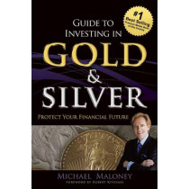 Guide To Investing in Gold & Silver: Protect Your Financial Future by Michael Maloney, 9781937832742