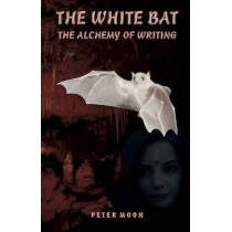 White Bat: The Alchemy of Writing by Peter Moon, 9781937859152