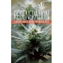 Cannabis Regeneration: A Multiple Harvest Method for Greater Yields by J. B. Haze, 9781937866044