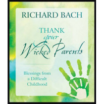 Thank Your Wicked Parents: Blessings from a Difficult Childhood by Richard Bach, 9781937907020