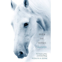 When the Horses Whisper: The Wisdom of Wise and Sentient Beings by Rosalyn W. Berne, 9781937907167