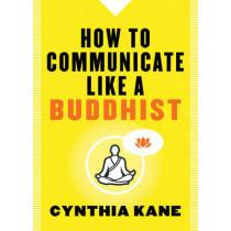 How to Communicate Like a Buddhist by Cynthia Kane, 9781938289514