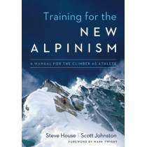 Training for the New Alpinism: A Manual for the Climber as Athlete by Steve House, 9781938340239
