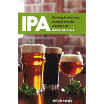 IPA: Brewing Techniques, Recipes & the Evolution of India Pale Ale by Mitch Steele, 9781938469008