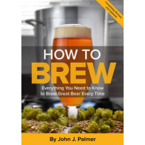 How To Brew: Everything You Need to Know to Brew Great Beer Every Time by John Palmer, 9781938469350