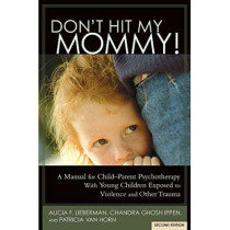 Don't Hit My Mommy!: A Manual for Child-Parent Psychotherapy with Young Witnesses of Family Violence by Alicia F Lieberman, 9781938558528