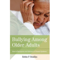 Bullying Among Older Adults: How to Recognize and Address an Unseen Epidemic by Robin Bonifas, 9781938870095
