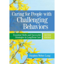 Caring For People With Challenging Behaviors: Essential Skills and Successful Strategies in Long-Term Care by Stephen Weber Long, 9781938870125
