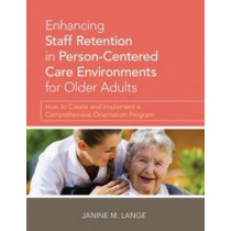 Enhancing Staff Retention in Person-Centered Care Environments for Older Adults: How to Create and Implement a Comprehensive Orientation Program by Janine Lange, 9781938870415