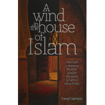 A Wind in the House of Islam: How God Is Drawing Muslims Around the World to Faith in Jesus Christ by David Garrison, 9781939124036