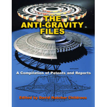 The Anti-Gravity Files: A Compilation of Patents and Reports by David Hatcher Childress, 9781939149756
