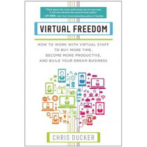 Virtual Freedom: How to Work with Virtual Staff to Buy More Time, Become More Productive, and Build Your Dream Business by Chris C. Ducker, 9781939529749