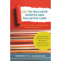 LGBTQ-Inclusive Hospice and Palliative Care - A Practical Guide to Transforming Professional Practice by Kimberly D. Acquaviva, 9781939594150