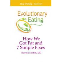 Evolutionary Eating: How We Got Fat & 7 Simple Fixes by Theresa Nesbitt, 9781939807052