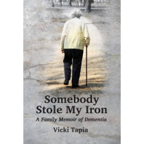 Somebody Stole My Iron: A Family Memoir of Dementia by Vicki Tapia, 9781939807076