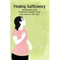 Finding Sufficiency: Breastfeeding With Insufficient Glandular Tissue by Diana Cassar-Uhl, 9781939807120