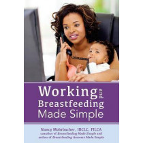 Working and Breastfeeding Made Simple by Nancy Mohrbacher, 9781939807137
