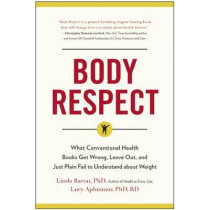 Body Respect: What Conventional Health Books Get Wrong, Leave Out, and Just Plain Fail to Understand about Weight by Linda Bacon, 9781940363196