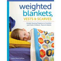 Weighted Blankets, Vests, and Scarves: Simple Sewing Projects to Calm and Children, Teens, and Adults by Susan Sullivan, 9781940611464