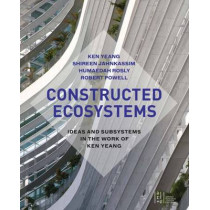 Constructed Ecosystems: Ideas and Subsystems in the Work of Ken Yeang by Ken Yeang, 9781940743158