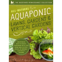 All-Natural Aquaponic Lawns, Gardens & Vertical Gardens: Inexpensive Back-To-Basics Gardening with Fish Using Non-Electric, Solar, or Minimal-Electricity Designs by Caleb Warnock, 9781942934097
