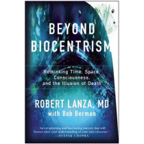Beyond Biocentrism: Rethinking Time, Space, Consciousness, and the Illusion of Death by Robert Lanza, 9781942952213