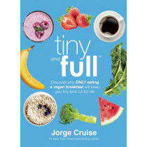 Tiny and Full: Discover Why Only Eating a Vegan Breakfast Will Keep You Tiny and Full for Life by Jorge Cruise, 9781942952480