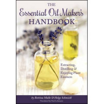 The Essential Oil Maker's Handbook: Extracting, Distilling and Enjoying Plant Essences by Bettina Malle, 9781943015009