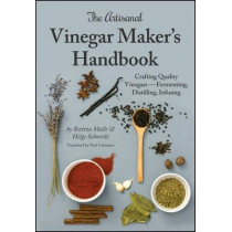 The Artisanal Vinegar Maker's Handbook: Crafting Quality Vinegars Fermenting, Distilling, Infusing by Bettina Malle, 9781943015023