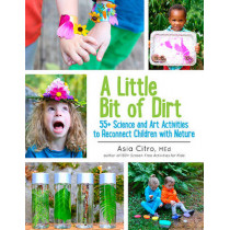 A Little Bit of Dirt: 55+ Science and Art Activities to Reconnect Children with Nature by Asia Citro, 9781943147045