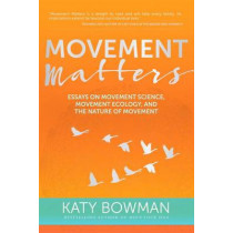 Movement Matters: Essays on Movement Science, Movement Ecology, and the Nature of Movement by Katy Bowman, 9781943370030