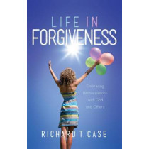 Life in Forgiveness by Richard T Case, 9781943425426