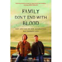 Family Don't End with Blood: Cast and Fans on How Supernatural Has Changed Lives by Lynn S. Zubernis, 9781944648350