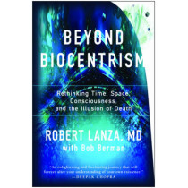 Beyond Biocentrism: Rethinking Time, Space, Consciousness, and the Illusion of Death by Robert Lanza, 9781944648657