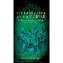 The Language of the Corpse: The Power of the Cadaver in Germanic and Icelandic Sorcery by Cody Dickerson, 9781945147036