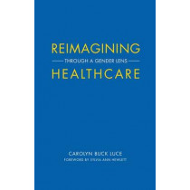 Reimagining Healthcare: Through a Gender Lens by Sylvia Ann Hewlett, 9781945572258