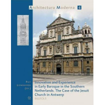 Innovation and Experience in the Early Baroque in the Southern Netherlands: The Case of the Jesuit Church in Antwerp by P Lombaerde, 9782503523880