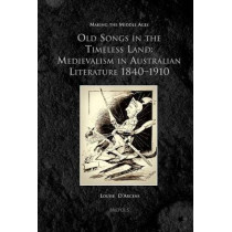 Old Songs in the Timeless Land: Medievalism in Australian Literature 1840-1910 by Louise D'Arcens, 9782503535661