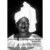 Struggling for Health in the City: An Anthropological Inquiry of Health, Vulnerability and Resilience in Dar Es Salaam, Tanzania by Brigit Obrist, 9783039106738