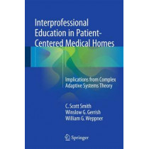 Interprofessional Education in Patient-Centered Medical Homes: Implications from Complex Adaptive Systems Theory by C. Scott Smith, 9783319201573