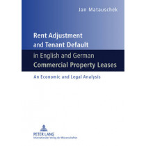 Rent Adjustment and Tenant Default in English and German Commercial Property Leases: An Economic and Legal Analysis by Jan Matauschek, 9783631609491