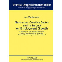 Germany's Creative Sector and its Impact on Employment Growth: A Theoretical and Empirical Approach to the Fuzzy Concept of Creativity: Richard Florida's Arguments Reconsidered by Jan Wedemeier, 9783631635827