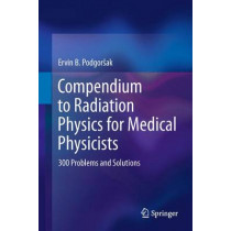 Compendium to Radiation Physics for Medical Physicists: 300 Problems and Solutions by Ervin B. Podgorsak, 9783642201851