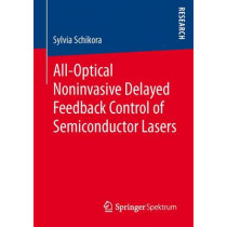 All-Optical Noninvasive Delayed Feedback Control of Semiconductor Lasers by Sylvia Schikora, 9783658015398