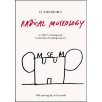 Radical Museology: or, What's Contemporary in Museums of Contemporary Art? by Claire Bishop, 9783863353643