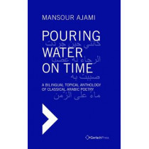 Pouring Water on Time. A Bilingual Topical Anthology of Classical Arabic Poetry by Mansour Ajami, 9783940924742