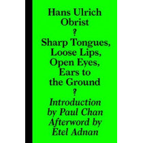 Hans Ulrich Obrist - Sharp Tongues, Loose Lips, Open Eyes, Ears to the Ground by Paul Chan, 9783943365955